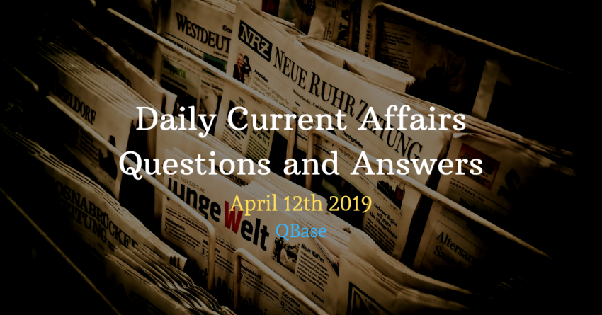 Daily Current Affairs Questions and Answers 12th April 2019